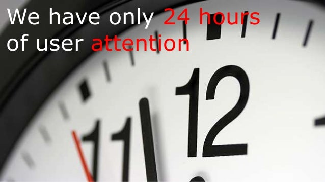 We have only 24 hours of user attention