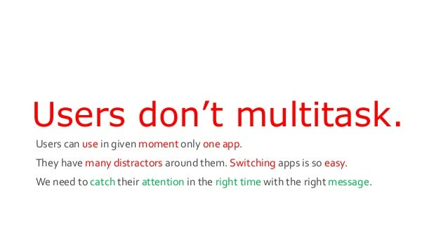 Users don't multitask. Users can use in given moment only one app. They have many distractors around them. Switching apps ...