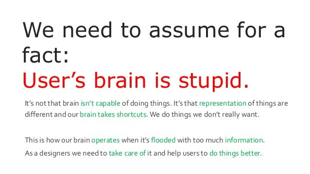 We need to assume for a fact: User's brain is stupid. It's not that brain isn't capable of doing things. It's that represe...