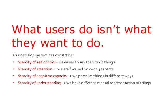 What users do isn't what they want to do. Our decision system has constrains: • Scarcity of self control -> is easier to s...