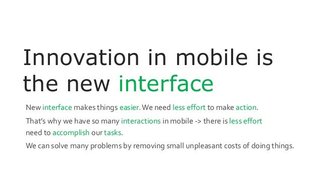 Innovation in mobile is the new interface New interface makes things easier.We need less effort to make action. That's why...