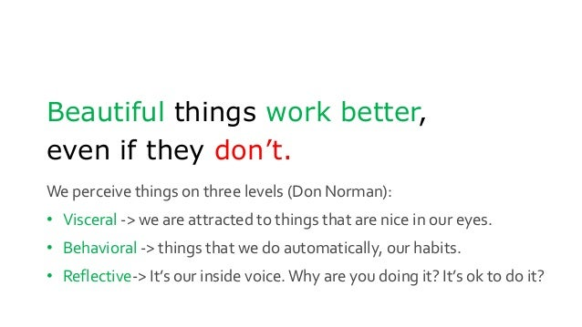 Beautiful things work better, even if they don't. We perceive things on three levels (Don Norman): • Visceral -> we are at...