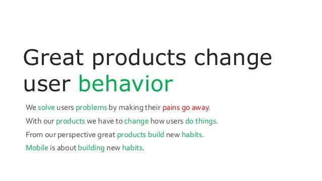 Great products change user behavior We solve users problems by making their pains go away. With our products we have to ch...