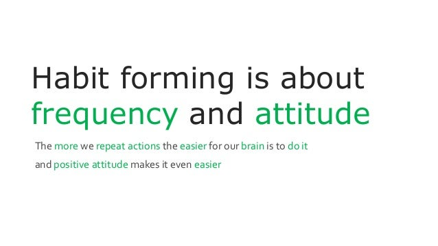 Habit forming is about frequency and attitude The more we repeat actions the easier for our brain is to do it and positive...