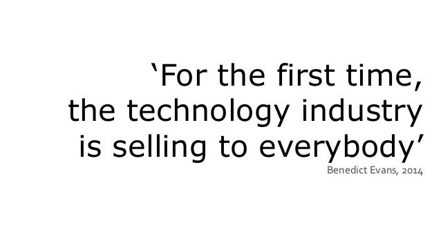 'For the first time, the technology industry is selling to everybody' Benedict Evans, 2014