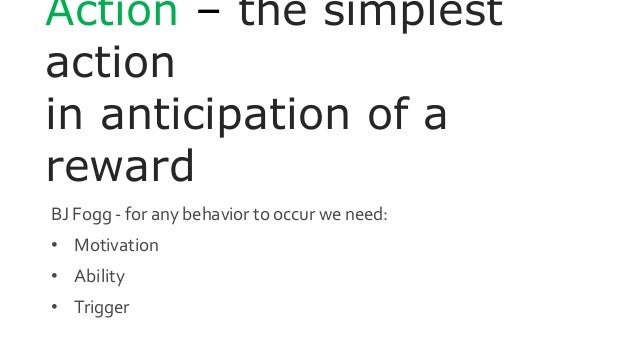 Action – the simplest action in anticipation of a reward BJ Fogg - for any behavior to occur we need: • Motivation • Abili...