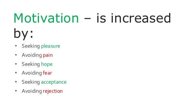 Motivation – is increased by: • Seeking pleasure • Avoiding pain • Seeking hope • Avoiding fear • Seeking acceptance • Avo...