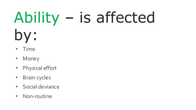 Ability – is affected by: • Time • Money • Physical effort • Brain cycles • Social deviance • Non-routine