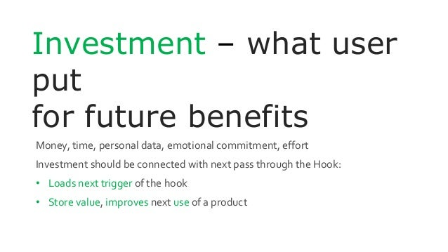 Investment – what user put for future benefits Money, time, personal data, emotional commitment, effort Investment should ...