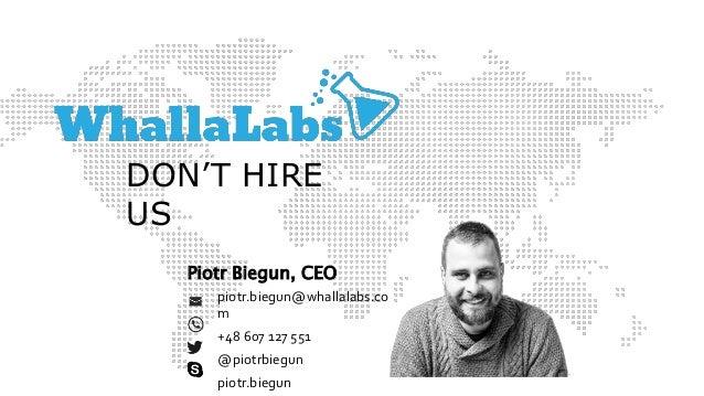 piotr.biegun@whallalabs.co m +48 607 127 551 @piotrbiegun piotr.biegun Piotr Biegun, CEO DON'T HIRE US