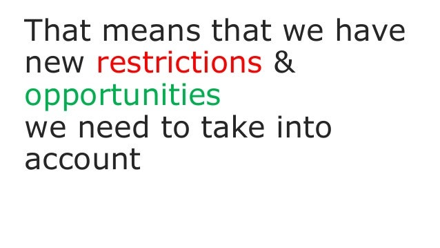 That means that we have new restrictions & opportunities we need to take into account