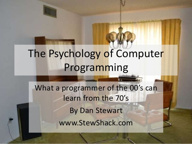The Psychology of Computer       Programming What a programmer of the 00's can        learn from the 70's          By Dan ...