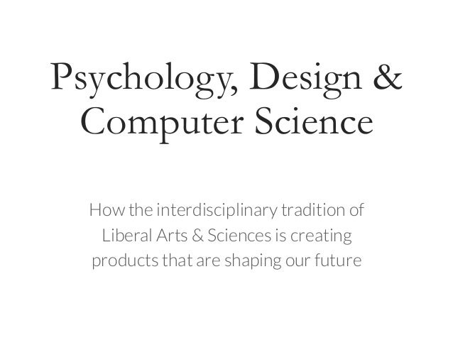 Psychology, Design & Computer Science How the interdisciplinary tradition of Liberal Arts & Sciences is creating products ...