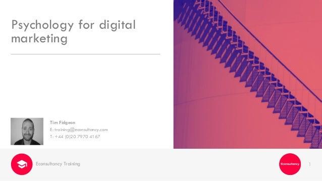 1 Tim Fidgeon E: training@econsultancy.com T: +44 (0)20 7970 4167 Psychology for digital marketing Econsultancy Training