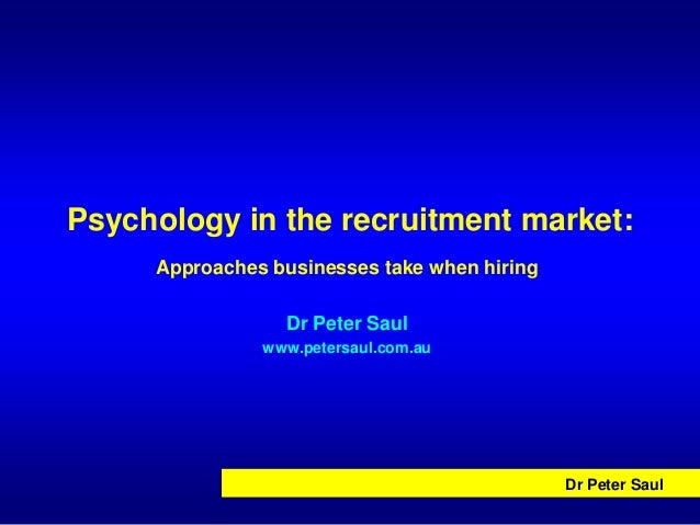 Psychology in the recruitment market:     Approaches businesses take when hiring                 Dr Peter Saul            ...