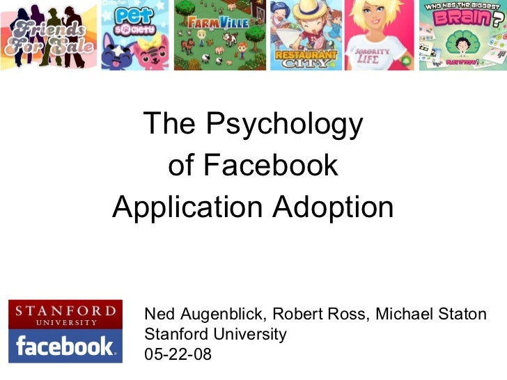 The Psychology of Facebook Application Adoption Ned Augenblick, Robert Ross, Michael Staton Stanford University 05-22-08