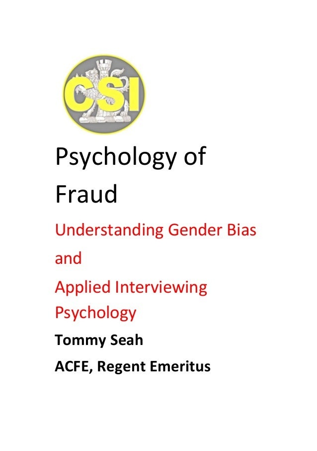 Psychology of Fraud Understanding Gender Bias and Applied Interviewing Psychology Tommy Seah ACFE, Regent Emeritus