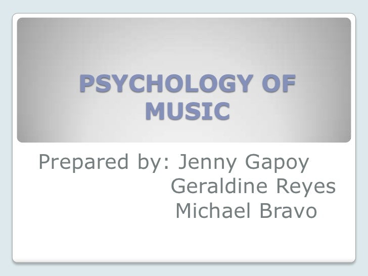 PSYCHOLOGY OF       MUSICPrepared by: Jenny Gapoy            Geraldine Reyes             Michael Bravo