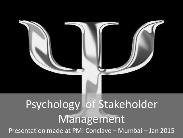 Psychology of Stakeholder Management Presentation made at PMI Conclave – Mumbai – Jan 2015