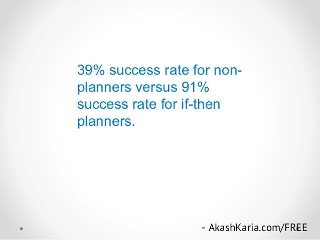39% success rate for non- planners versus 91% success rate for if-then planners. - AkashKaria.com/FREE