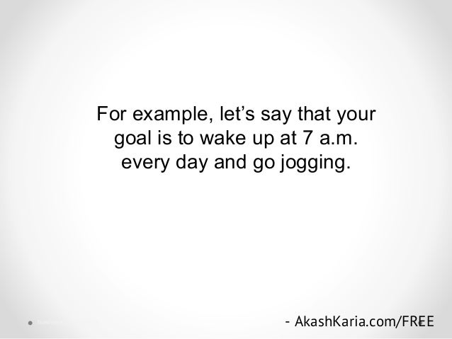 For example, let's say that your goal is to wake up at 7 a.m. every day and go jogging. - AkashKaria.com/FREEbusiness succ...