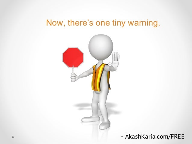 Now, there's one tiny warning. - AkashKaria.com/FREE