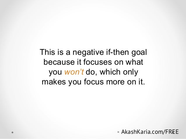 This is a negative if-then goal because it focuses on what you won't do, which only makes you focus more on it. - AkashKar...