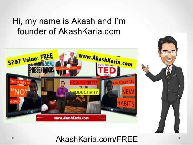 AkashKaria.com/FREE Hi, my name is Akash and I'm founder of AkashKaria.com how can you achieve your goal
