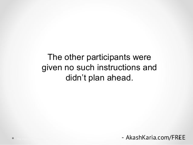 The other participants were given no such instructions and didn't plan ahead. - AkashKaria.com/FREEthe science of success ...