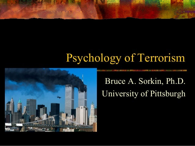 Psychology of Terrorism Bruce A. Sorkin, Ph.D. University of Pittsburgh