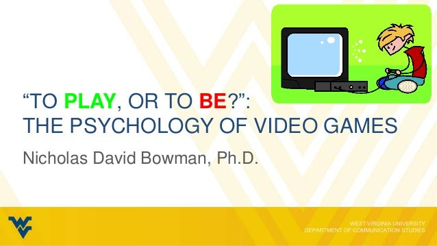 """""""TO PLAY, OR TO BE?"""":THE PSYCHOLOGY OF VIDEO GAMESNicholas David Bowman, Ph.D."""