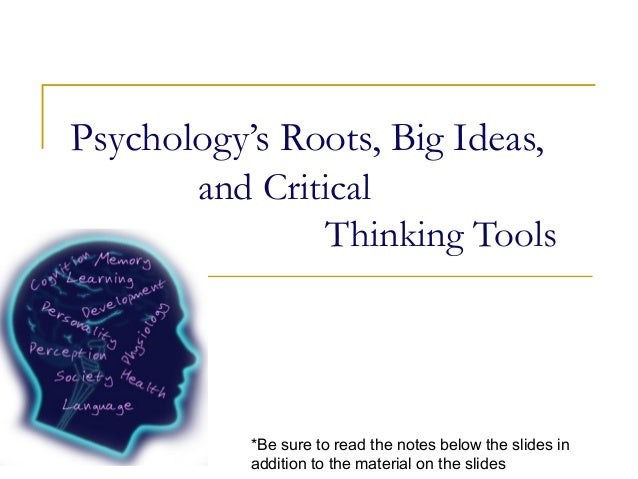 Psychology's Roots, Big Ideas,and CriticalThinking Tools*Be sure to read the notes below the slides inaddition to the mate...