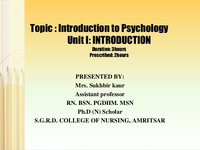 Topic : Introduction to Psychology  Unit I: INTRODUCTION  Duration: 3hours  Prescribed: 2hours  PRESENTED BY:  Mrs. Sukhbi...