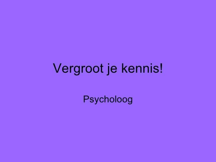 Vergroot je kennis! Psycholoog