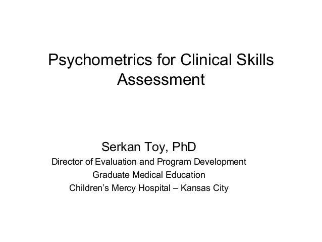 Psychometrics for Clinical Skills Assessment Serkan Toy, PhD Director of Evaluation and Program Development Graduate Medic...