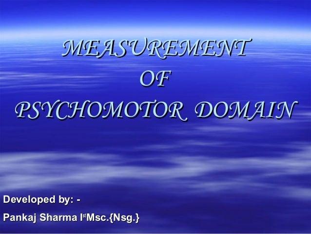 MEASUREMENTMEASUREMENT OFOF PSYCHOMOTOR DOMAINPSYCHOMOTOR DOMAIN Developed by: -Developed by: - PankajPankaj Sharma ISharm...