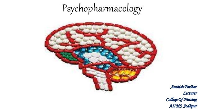 Psychopharmacology Aashish Parihar Lecturer College Of Nursing AIIMS, Jodhpur