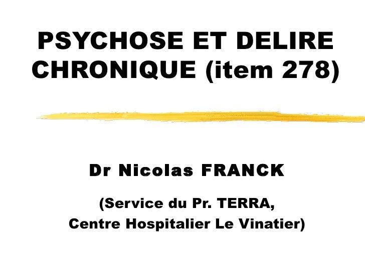 PSYCHOSE ET DELIRE CHRONIQUE (item 278) Dr Nicolas FRANCK (Service du Pr. TERRA, Centre Hospitalier Le Vinatier)