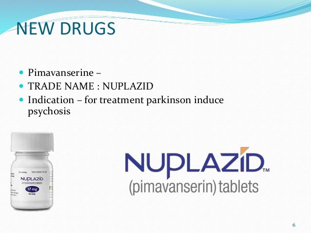 NEW DRUGS  Pimavanserine –  TRADE NAME : NUPLAZID  Indication – for treatment parkinson induce psychosis 6