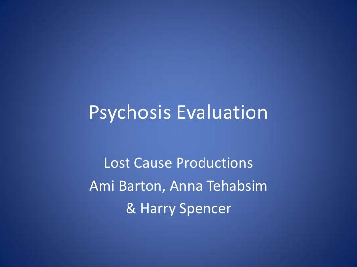 Psychosis Evaluation   Lost Cause Productions Ami Barton, Anna Tehabsim      & Harry Spencer