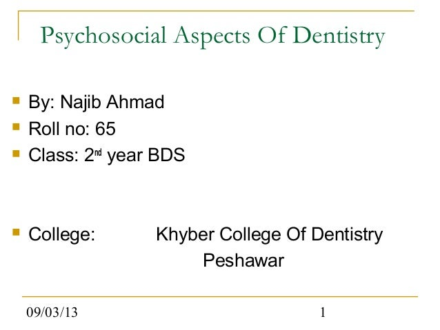09/03/13 1 Psychosocial Aspects Of Dentistry  By: Najib Ahmad  Roll no: 65  Class: 2nd year BDS  College: Khyber Colle...