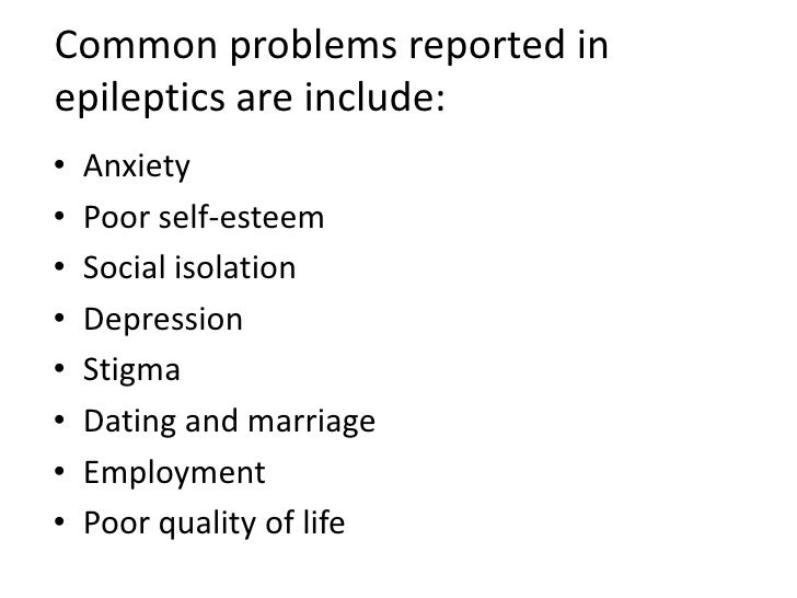 Common problems reported in epileptics are include:<br />Anxiety<br />Poor self-esteem<br />Social isolation<br />Depressi...