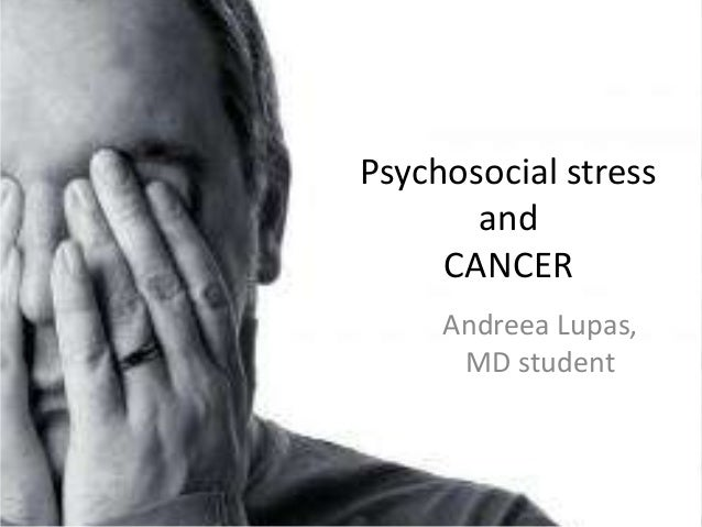 Psychosocial stress       and     CANCER     Andreea Lupas,      MD student