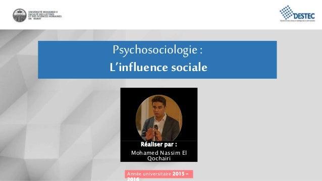 Psychosociologie: L'influence sociale Année universitaire 2015 – Réaliser par : Mohamed Nassim El Qochairi