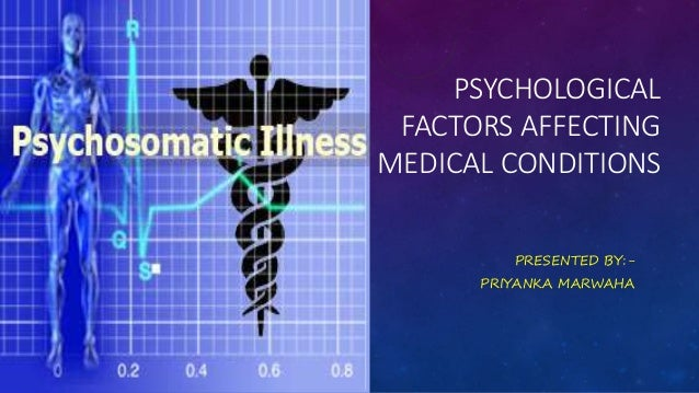 PSYCHOLOGICAL FACTORS AFFECTING MEDICAL CONDITIONS PRESENTED BY:- PRIYANKA MARWAHA