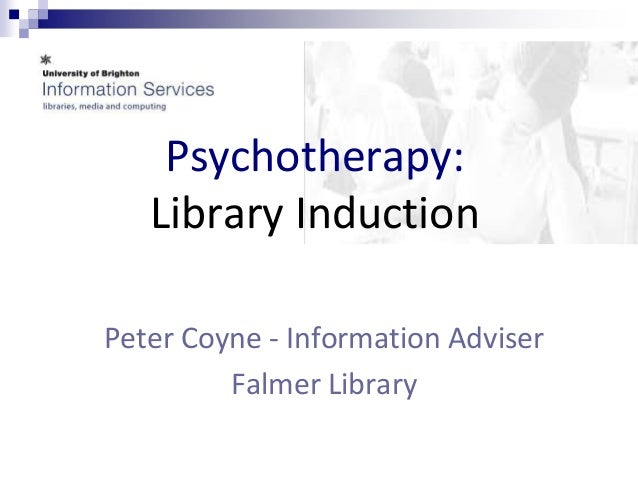 Psychotherapy:   Library InductionPeter Coyne - Information Adviser         Falmer Library