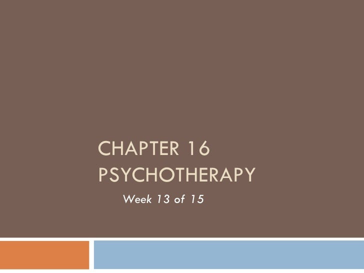 CHAPTER 16 PSYCHOTHERAPY Week 13 of 15