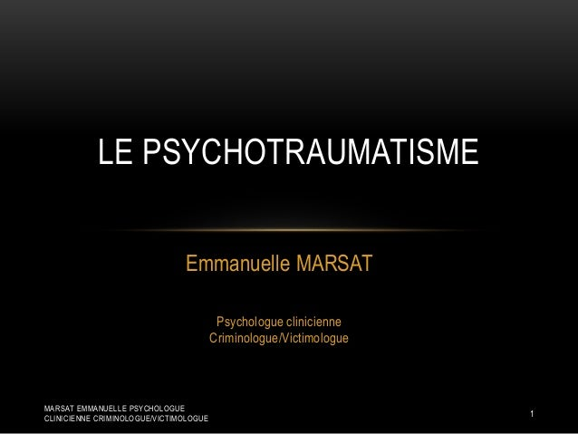 Emmanuelle MARSAT Psychologue clinicienne Criminologue/Victimologue LE PSYCHOTRAUMATISME 1 MARSAT EMMANUELLE PSYCHOLOGUE C...