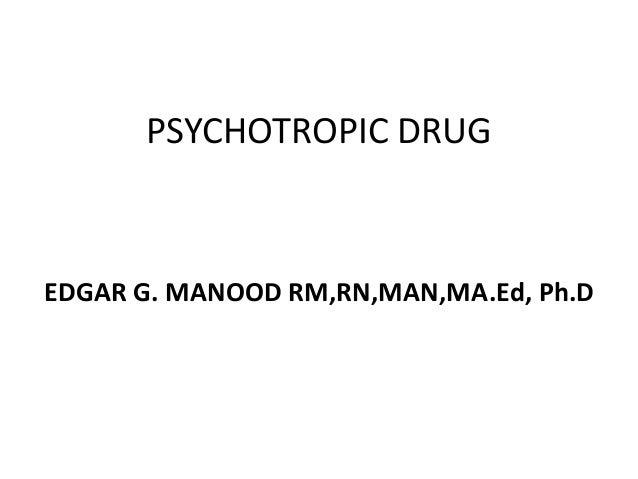 PSYCHOTROPIC DRUG  EDGAR G. MANOOD RM,RN,MAN,MA.Ed, Ph.D