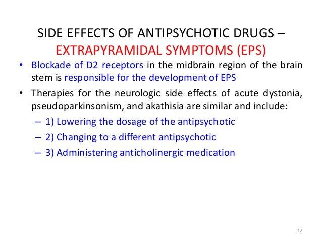 SIDE EFFECTS OF ANTIPSYCHOTIC DRUGS –  EXTRAPYRAMIDAL SYMPTOMS (EPS)  • Blockade of D2 receptors in the midbrain region of...